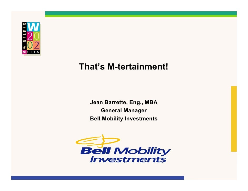 That's M-tertainment!     Jean Barrette, Eng., MBA       General Manager   Bell Mobility Investments