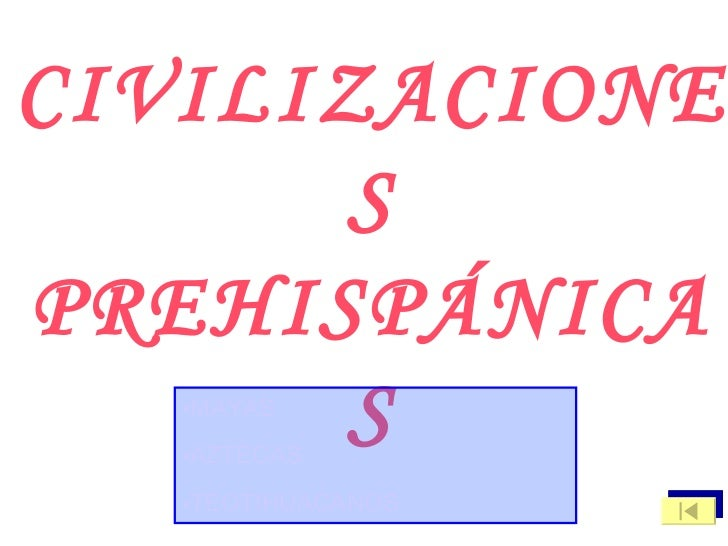 CIVILIZACIONES PREHISPÁNICAS <ul><li>MAYAS </li></ul><ul><li>AZTECAS </li></ul><ul><li>TEOTIHUACANOS </li></ul>
