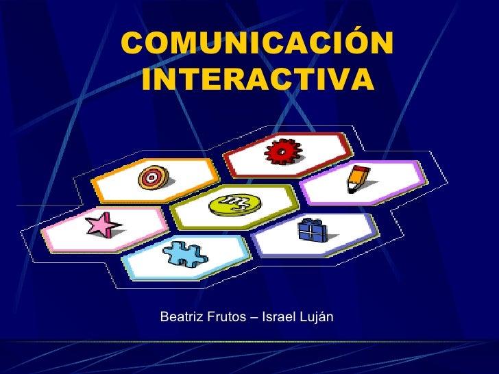 COMUNICACIÓN INTERACTIVA Beatriz Frutos – Israel Luján