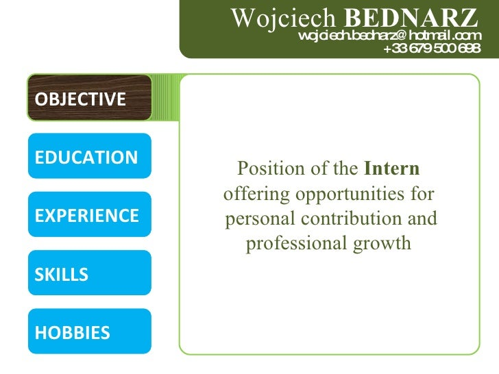 OBJECTIVE EDUCATION EXPERIENCE SKILLS HOBBIES Position of the  Intern  offering opportunities for  personal contribution a...