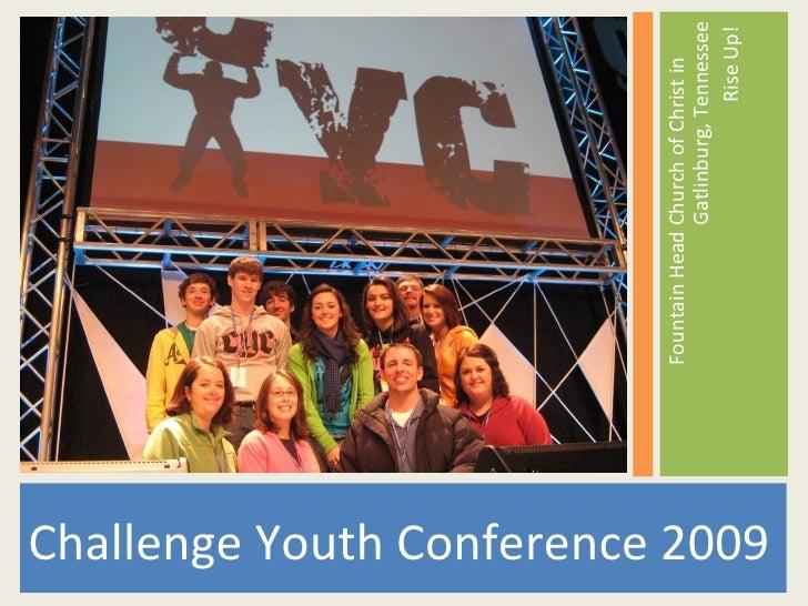 <ul><li>Challenge Youth Conference 2009 </li></ul><ul><li>Fountain Head Church of Christ in  Gatlinburg, Tennessee </li></...