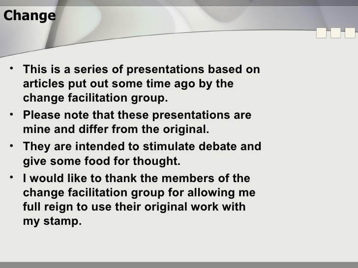Change <ul><li>This is a series of presentations based on articles put out some time ago by the change facilitation group....