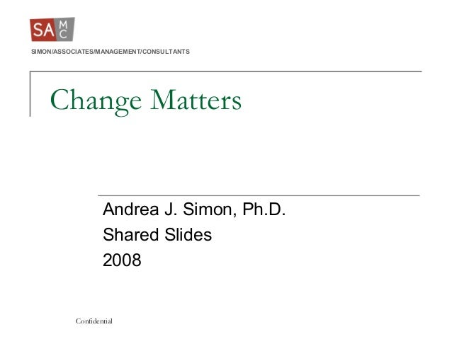 SIMON/ASSOCIATES/MANAGEMENT/CONSULTANTS Confidential Change Matters Andrea J. Simon, Ph.D. Shared Slides 2008