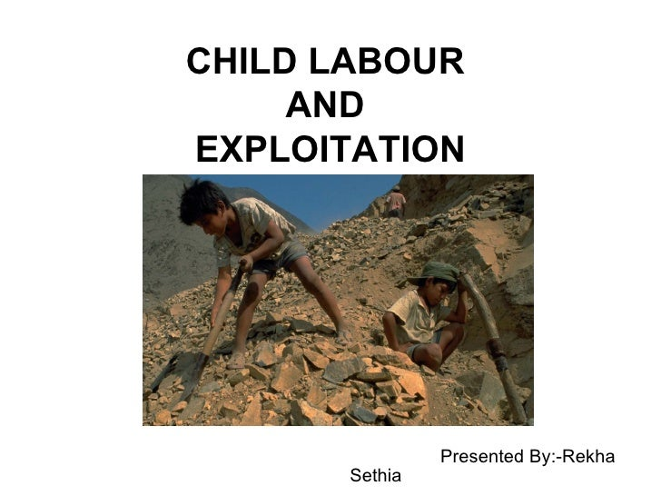 CHILD LABOUR  AND  EXPLOITATION Presented By:-Rekha Sethia