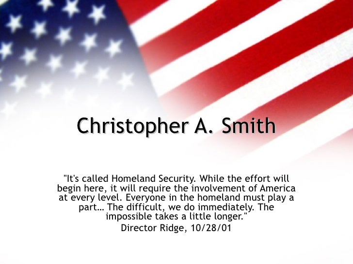 "Christopher A. Smith ""It's called Homeland Security. While the effort will begin here, it will require the involvemen..."