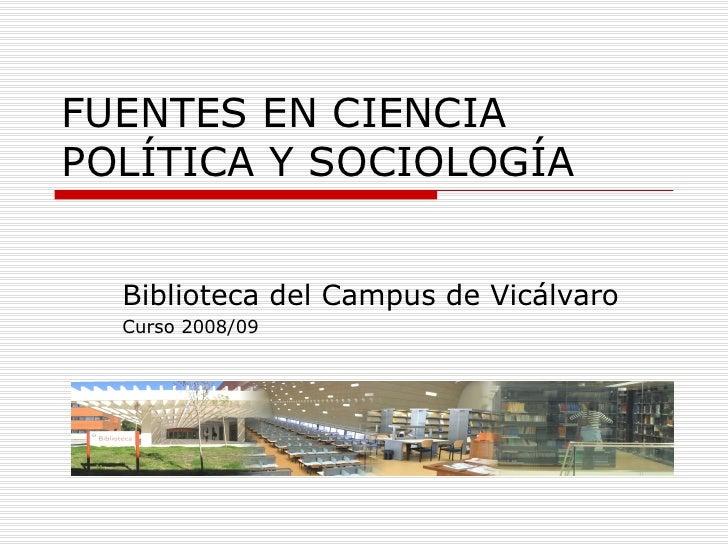 FUENTES EN CIENCIA POLÍTICA Y SOCIOLOGÍA Biblioteca del Campus de Vicálvaro Curso 2008/09