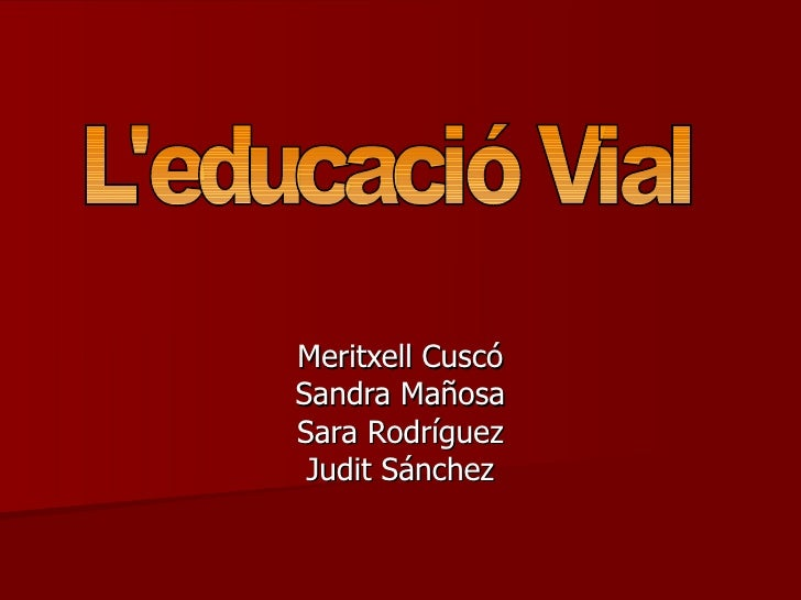 Meritxell Cuscó Sandra Mañosa Sara Rodríguez Judit Sánchez L'educació Vial