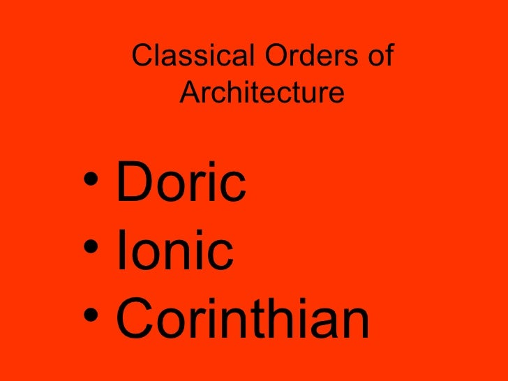 Classical Orders of Architecture <ul><li>Doric </li></ul><ul><li>Ionic </li></ul><ul><li>Corinthian </li></ul>