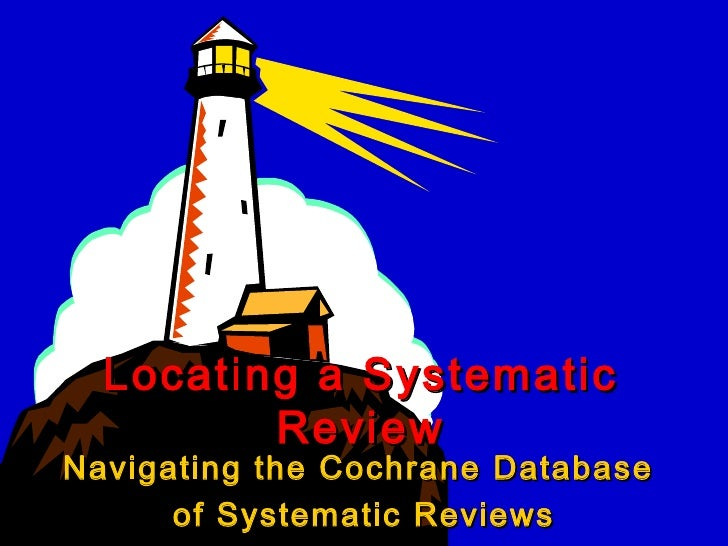 Navigating the Cochrane Database  of Systematic Reviews Locating a Systematic Review