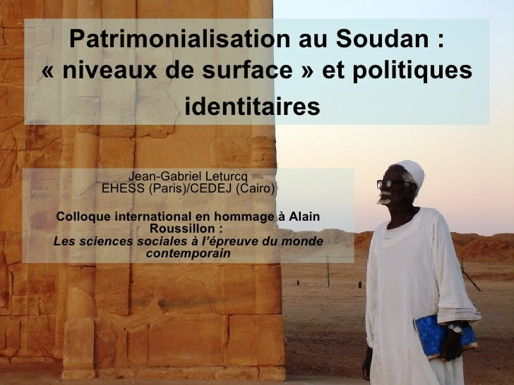 Patrimonialisation au Soudan: «niveaux de surface» et politiques identitaires   Jean-Gabriel Leturcq EHESS (Paris)/CEDE...