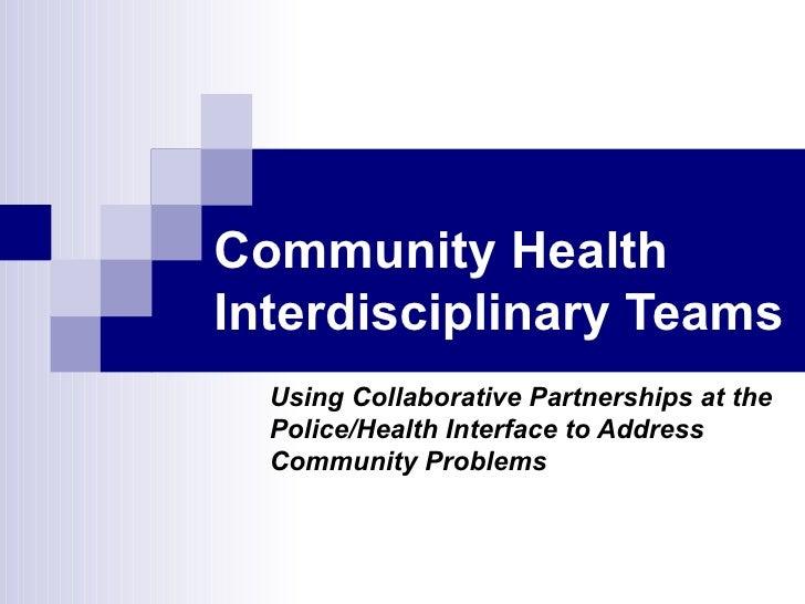 Community Health Interdisciplinary Teams  Using Collaborative Partnerships at the Police/Health Interface to Address Commu...
