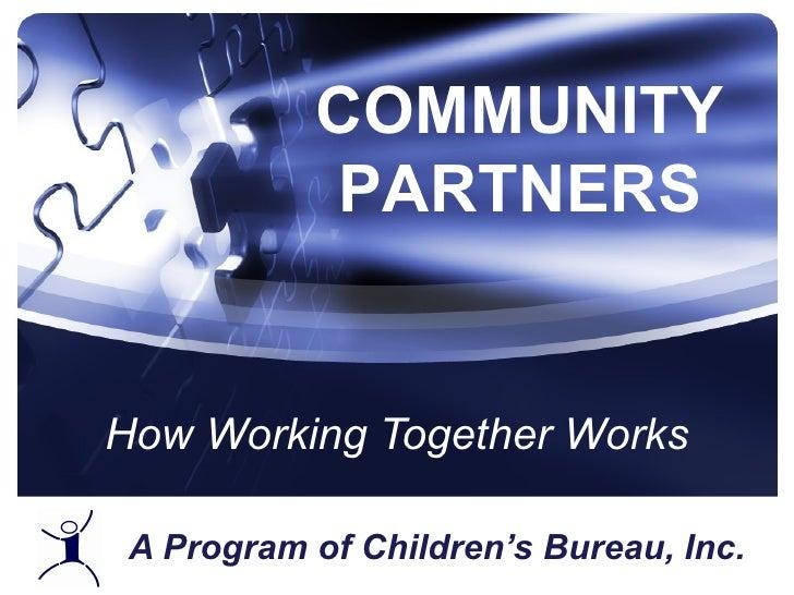A Program of Children's Bureau, Inc. How Working Together Works COMMUNITY PARTNERS