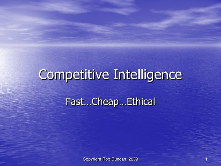 Competitive Intelligence -  Fast, Cheap & Ethical By Rob Duncan March 5, 2009