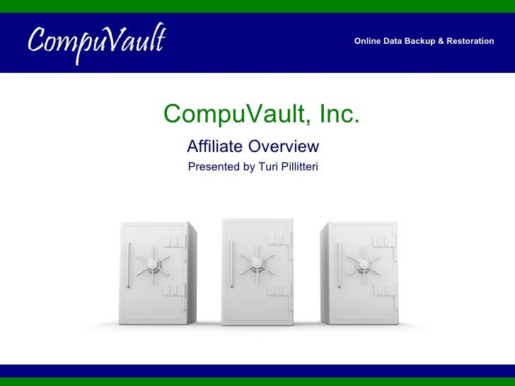 CompuVault, Inc. Affiliate Overview Presented by Turi Pillitteri Online Data Backup & Restoration