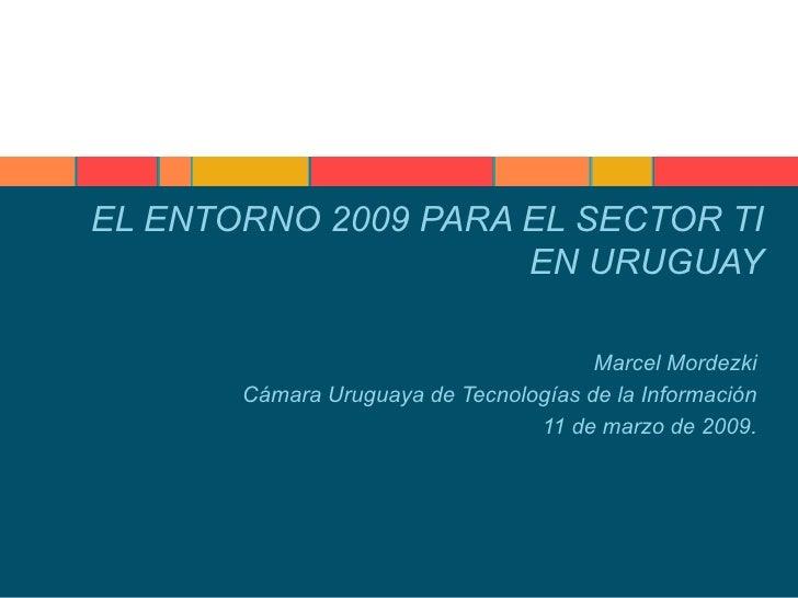 EL ENTORNO 2009 PARA EL SECTOR TI EN URUGUAY Marcel Mordezki Cámara Uruguaya de Tecnologías de la Información 11 de marzo ...