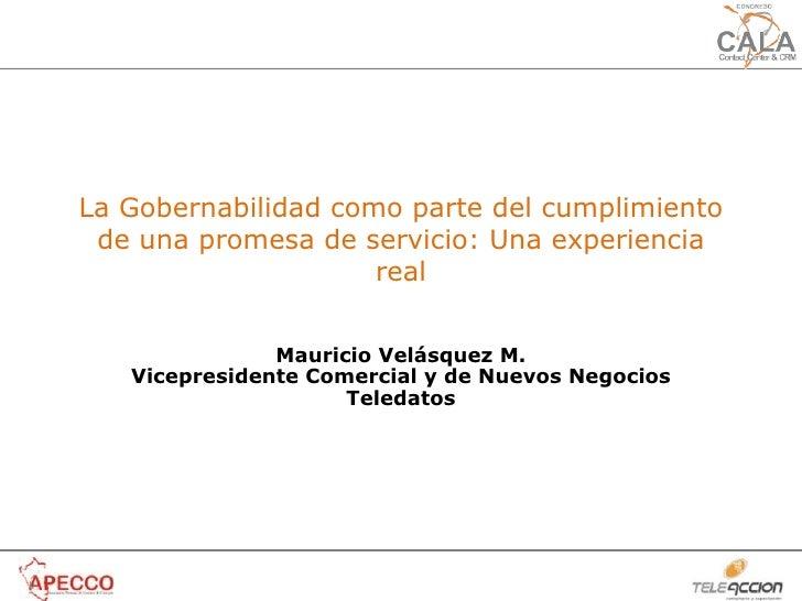 La Gobernabilidad como parte del cumplimiento de una promesa de servicio: Una experiencia real Mauricio Velásquez M. Vicep...