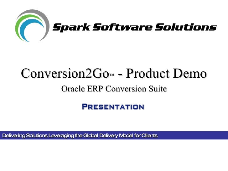Delivering Solutions Leveraging the Global Delivery Model for Clients  Conversion2Go ™  - Product Demo Oracle ERP Conversi...