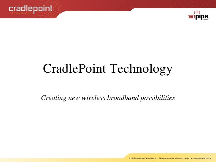 CradlePoint Technology Creating new wireless broadband possibilities Unleashing Mobile Broadband