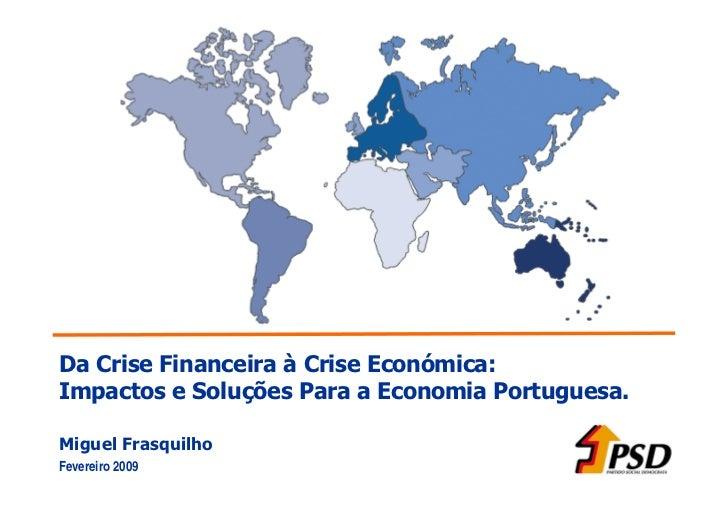 Da Crise Financeira à Crise Económica: Impactos e Soluções Para a Economia Portuguesa.  Miguel Frasquilho Fevereiro 2009
