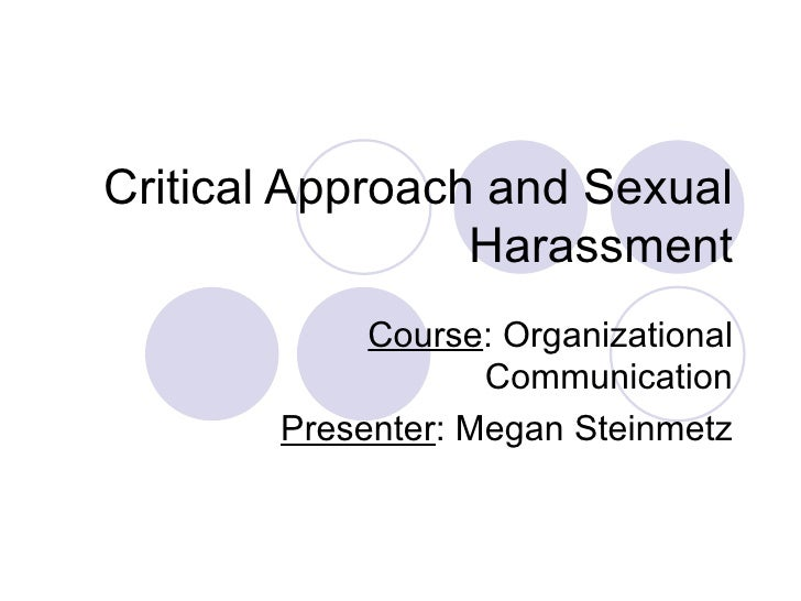 Critical Approach and Sexual Harassment Course : Organizational Communication Presenter : Megan Steinmetz