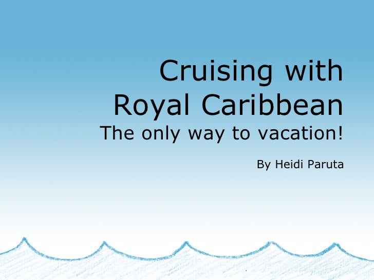 Cruising with Royal Caribbean The only way to vacation! By Heidi Paruta