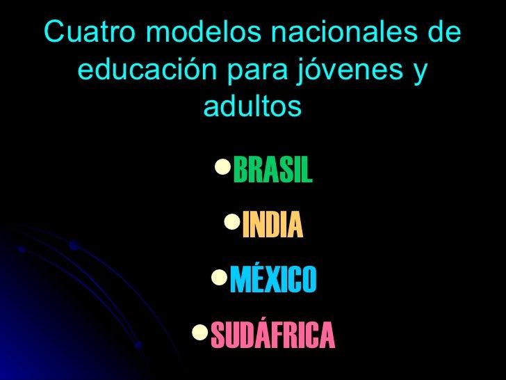 Cuatro modelos nacionales de educación para jóvenes y adultos <ul><li>BRASIL </li></ul><ul><li>INDIA </li></ul><ul><li>MÉX...