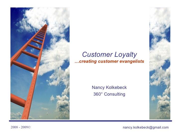 Customer Loyalty …creating customer evangelists Nancy Kolkebeck 360 ° Consulting