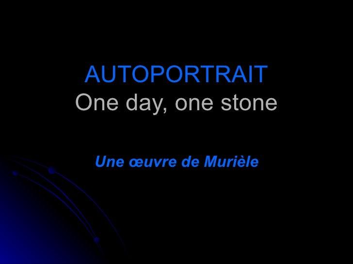AUTOPORTRAIT One day, one stone Une œuvre de Murièle
