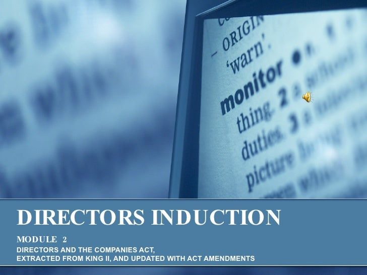 DIRECTORS INDUCTION   MODULE   2   DIRECTORS AND THE COMPANIES ACT,  EXTRACTED FROM KING II, AND UPDATED WITH ACT AMENDMENTS