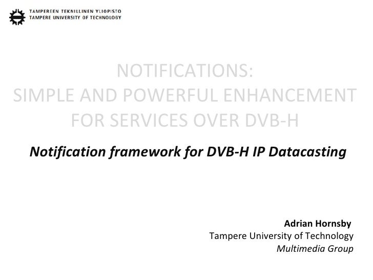 NOTIFICATIONS: SIMPLE AND POWERFUL ENHANCEMENT FOR SERVICES OVER DVB-H Notification framework for DVB-H IP Datacasting Adr...