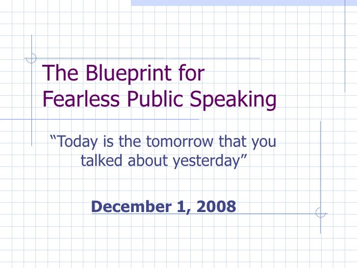 "The Blueprint for  Fearless Public Speaking ""Today is the tomorrow that you talked about yesterday"" December 1, 2008"