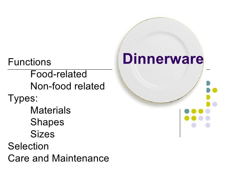 Dinnerware Functions Food-related Non-food related Types: Materials Shapes Sizes Selection Care and Maintenance
