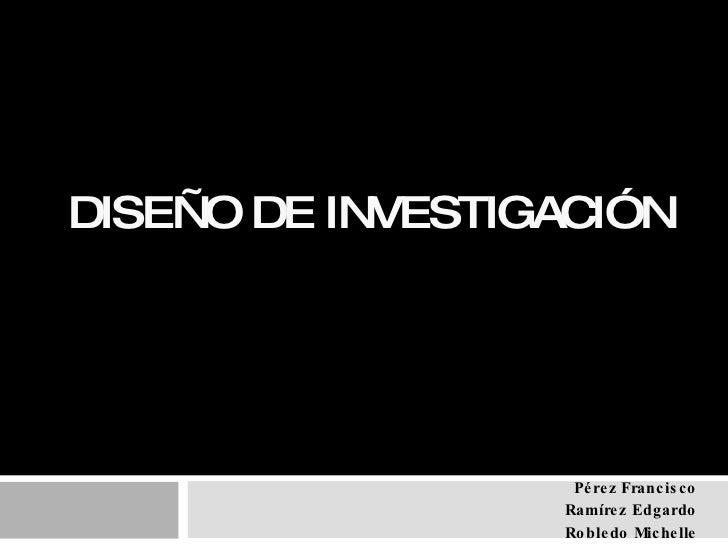 DISEÑO DE INVESTIGACIÓN Pérez Francisco Ramírez Edgardo Robledo Michelle