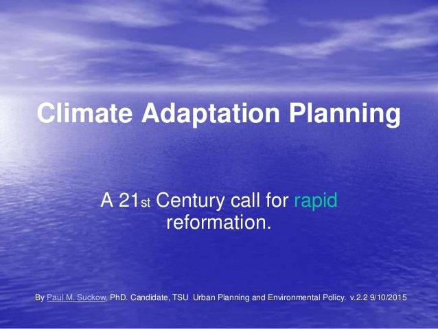 Climate Adaptation Planning A 21st Century call for rapid reformation. By Paul M. Suckow, PhD. Candidate, TSU Urban Planni...