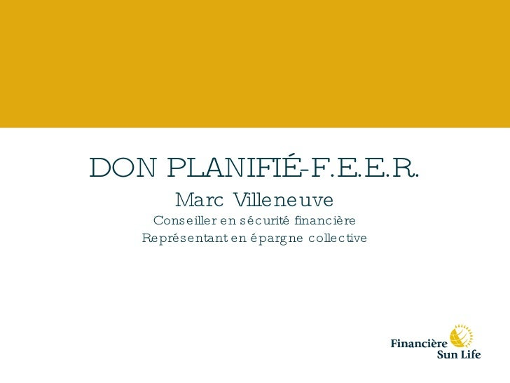 DON PLANIFIÉ-F.E.E.R. Marc Villeneuve Conseiller en sécurité financière Représentant en épargne collective