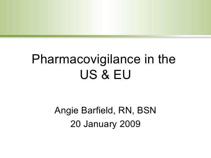 Pharmacovigilance in the  US & EU Angie Barfield, RN, BSN 20 January 2009