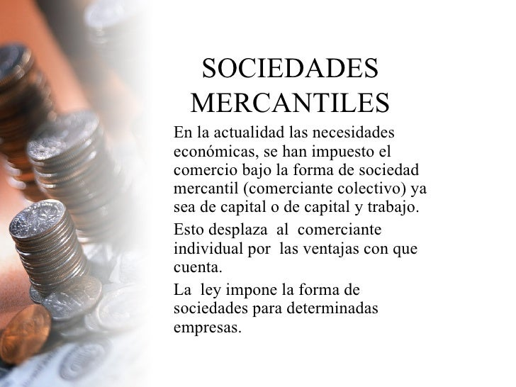 SOCIEDADES MERCANTILES En la actualidad las necesidades económicas, se han impuesto el comercio bajo la forma de sociedad ...