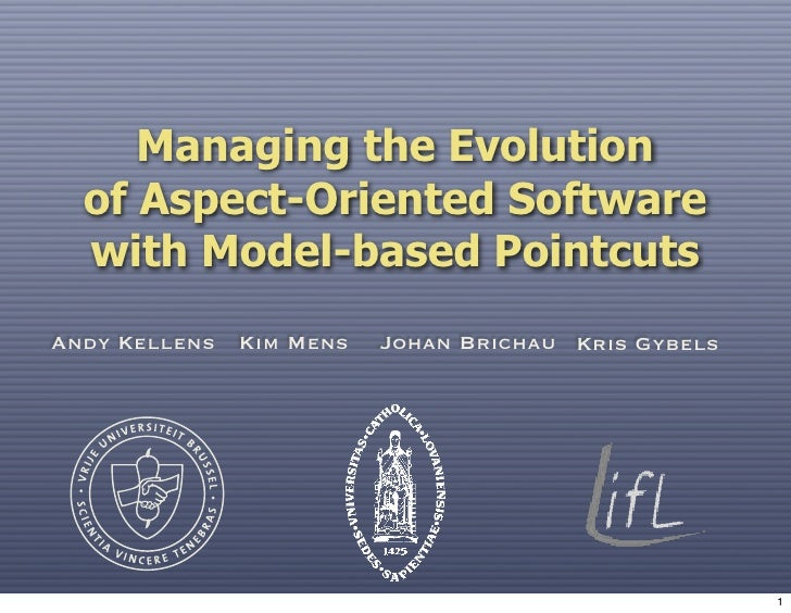 Managing the Evolution   of Aspect-Oriented Software   with Model-based Pointcuts Andy Kellens Kim Mens   Johan Brichau Kr...