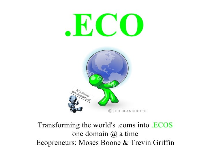 .ECO  Transforming the world's .coms into .ECOS           one domain @ a time Ecopreneurs: Moses Boone & Trevin Griffin