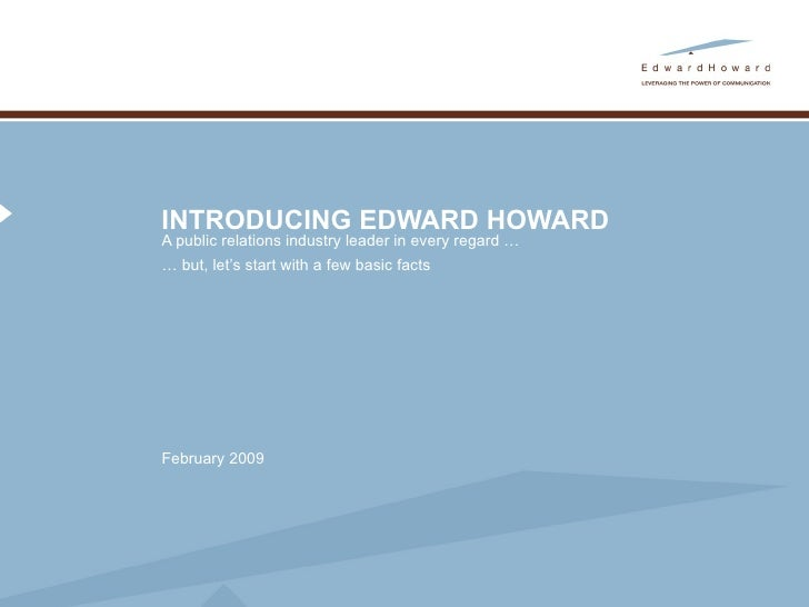 INTRODUCING EDWARD HOWARD A public relations industry leader in every regard …  …  but, let's start with a few basic facts...
