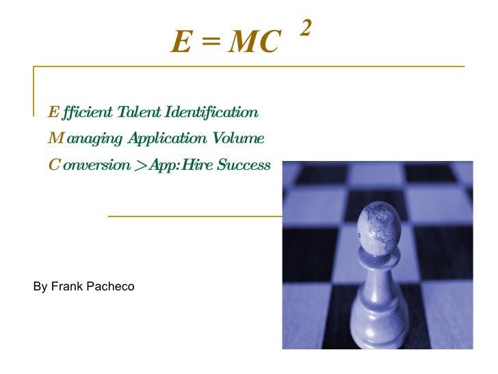 E  fficient Talent Identification M  anaging Application Volume C  onversion > App:Hire Success 2 E = MC