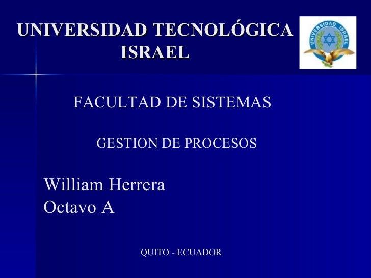 UNIVERSIDAD TECNOLÓGICA ISRAEL FACULTAD DE SISTEMAS GESTION DE PROCESOS William Herrera Octavo A QUITO - ECUADOR