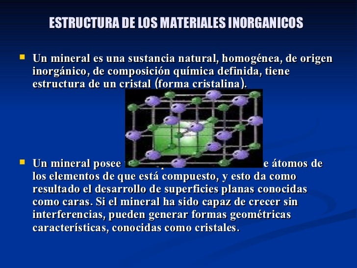 ESTRUCTURA DE LOS MATERIALES INORGANICOS <ul><li>Un mineral es una sustancia natural, homogénea, de origen inorgánico, de ...