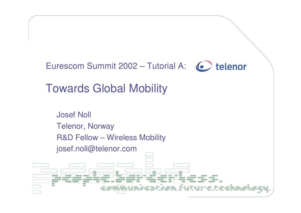 Eurescom Summit 2002 – Tutorial A:  Towards Global Mobility    Josef Noll   Telenor, Norway   R&D Fellow – Wireless Mobili...