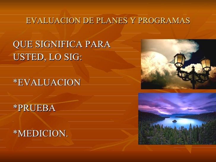 EVALUACION DE PLANES Y PROGRAMAS <ul><li>QUE SIGNIFICA PARA </li></ul><ul><li>USTED, LO SIG: </li></ul><ul><li>*EVALUACION...