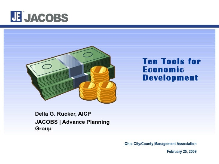 Ten Tools for Economic Development Della G. Rucker, AICP  JACOBS | Advance Planning Group Ohio City/County Management Asso...