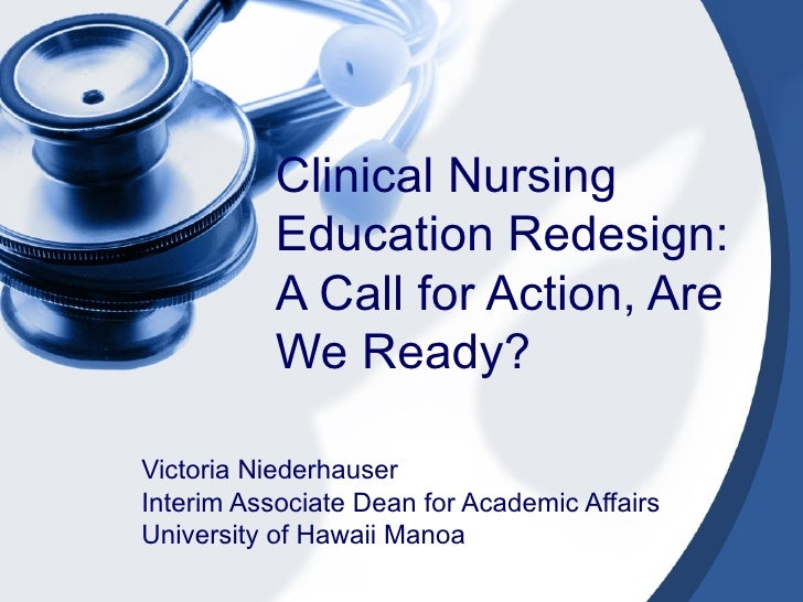 Clinical Nursing Education Redesign: A Call for Action, Are We Ready? Victoria Niederhauser Interim Associate Dean for Aca...