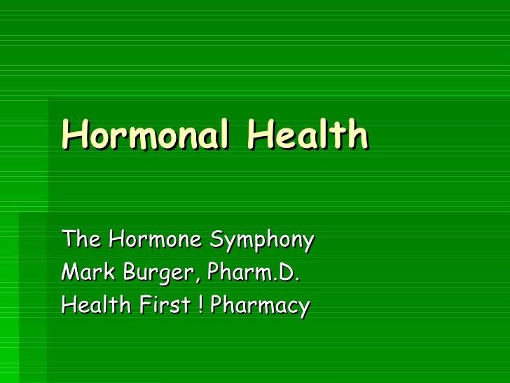 Hormonal Health The Hormone Symphony Mark Burger, Pharm.D. Health First ! Pharmacy