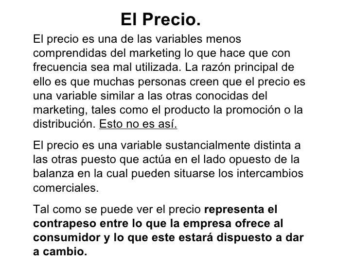 El Precio. El precio es una de las variables menos comprendidas del marketing lo que hace que con frecuencia sea mal utili...