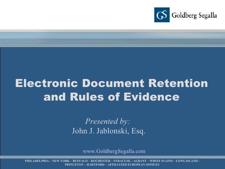 www.GoldbergSegalla.com Electronic Document Retention and Rules of Evidence Presented by:   John J. Jablonski, Esq. PHILAD...
